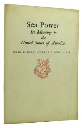 SEA POWER: Its Meaning to the United States of America [cover title]. Rear Admiral Morton L. Deyo