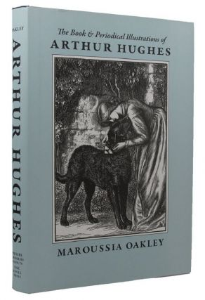 THE BOOK AND PERIODICAL ILLUSTRATIONS OF ARTHUR HUGHES:. Arthur Hughes, Maroussia Oakley