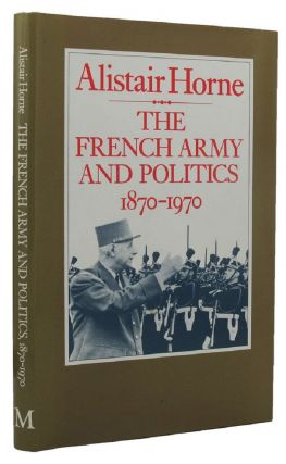 THE FRENCH ARMY AND POLITICS, 1870-1970. Alistair Horne