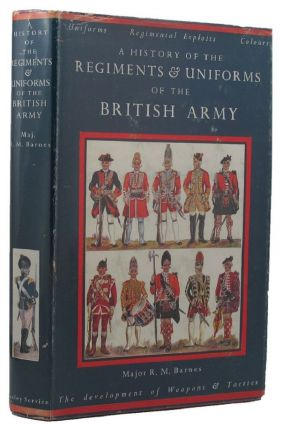 A HISTORY OF THE REGIMENTS & UNIFORMS OF THE BRITISH ARMY. Major R. Money Barnes