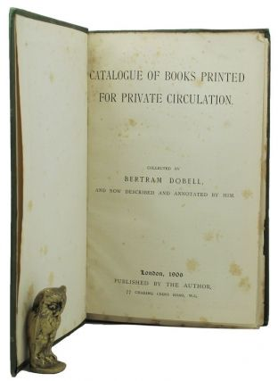 CATALOGUE OF BOOKS PRINTED FOR PRIVATE CIRCULATION. Bertram Dobell, Compiler