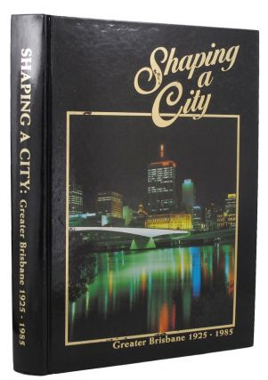 SHAPING A CITY: Greater Brisbane 1925 - 1985. John R. Cole