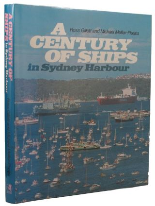 A CENTURY OF SHIPS IN SYDNEY HARBOUR. Ross Gillett, Michael Melliar-Phelps