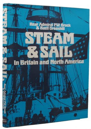STEAM AND SAIL: IN BRITAIN AND NORTH AMERICA. Rear Admiral P. W. Brock, Basil Greenhill, Compiler