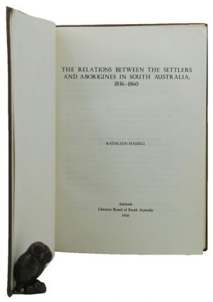 THE RELATIONS BETWEEN THE SETTLERS AND ABORIGINES IN SOUTH AUSTRALIA, 1836-1860. Kathleen Hassell