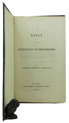 AN ESSAY ON THE GOVERNMENT OF DEPENDENCIES. George Cornewall Lewis